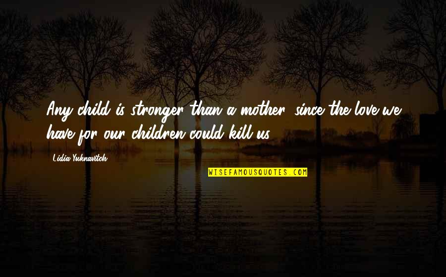 Mother Love To Child Quotes By Lidia Yuknavitch: Any child is stronger than a mother, since