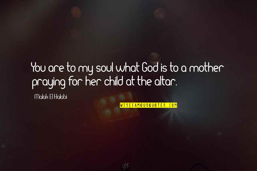 Mother Love To Child Quotes By Malak El Halabi: You are to my soul what God is