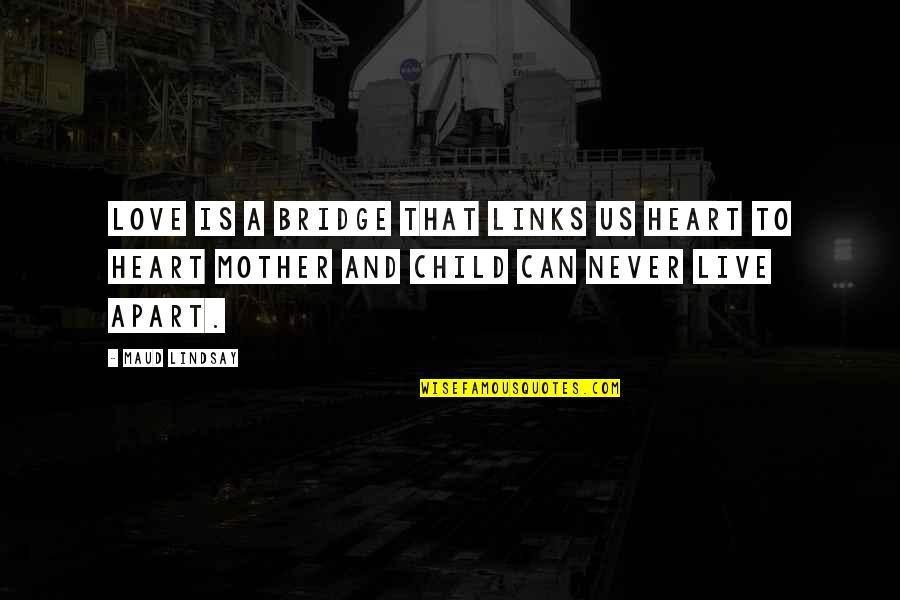 Mother Love To Child Quotes By Maud Lindsay: Love is a bridge that links us heart