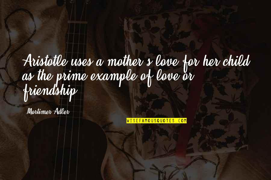 Mother Love To Child Quotes By Mortimer Adler: Aristotle uses a mother's love for her child