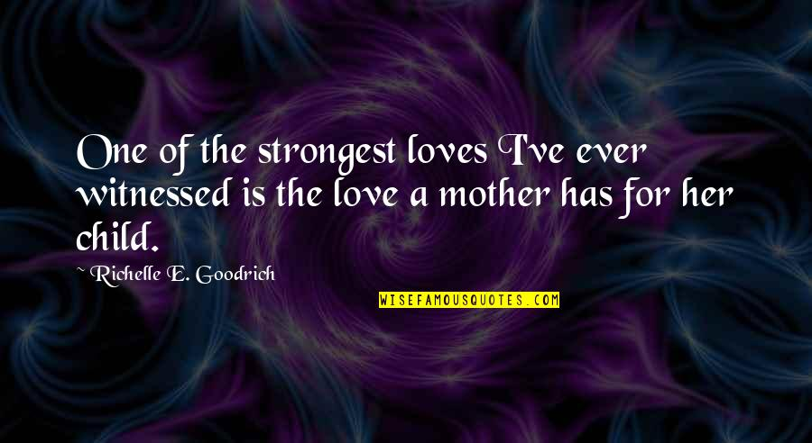 Mother Love To Child Quotes By Richelle E. Goodrich: One of the strongest loves I've ever witnessed