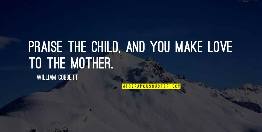 Mother Love To Child Quotes By William Cobbett: Praise the child, and you make love to