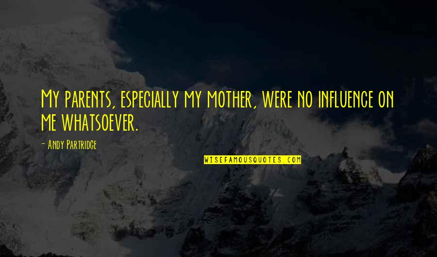 Mother Mom Quotes By Andy Partridge: My parents, especially my mother, were no influence