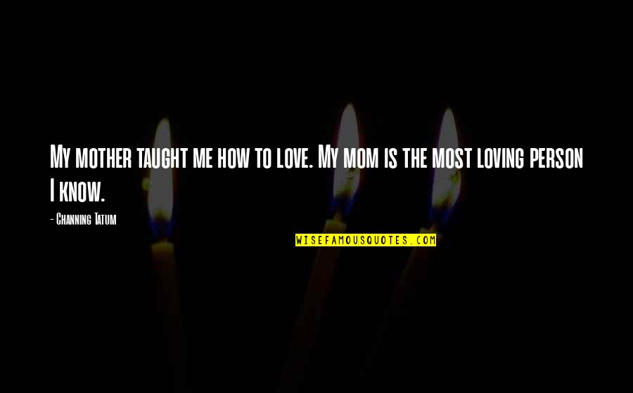 Mother Mom Quotes By Channing Tatum: My mother taught me how to love. My
