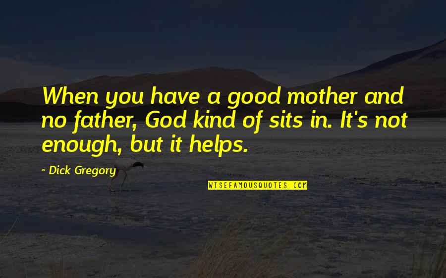 Mother Mom Quotes By Dick Gregory: When you have a good mother and no