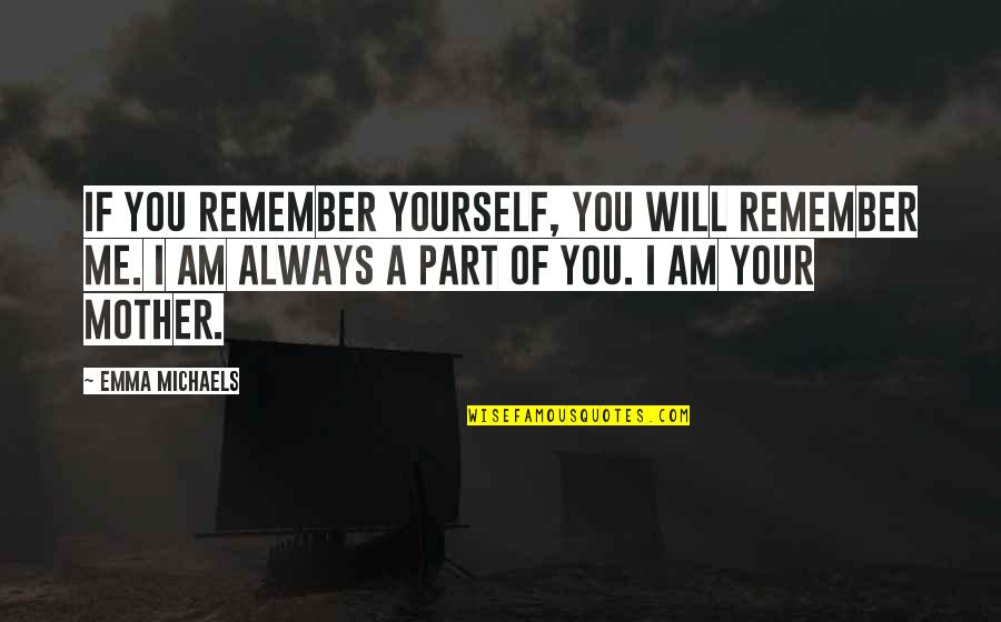 Mother Mom Quotes By Emma Michaels: If you remember yourself, you will remember me.
