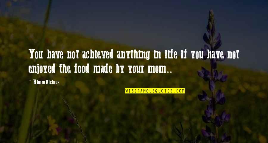 Mother Mom Quotes By Himmilicious: You have not achieved anything in life if