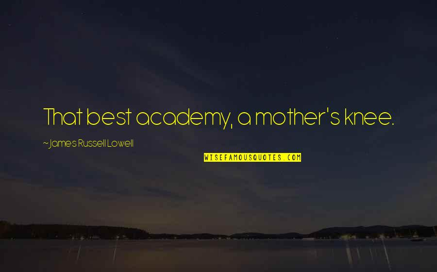 Mother Mom Quotes By James Russell Lowell: That best academy, a mother's knee.