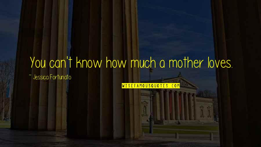 Mother Mom Quotes By Jessica Fortunato: You can't know how much a mother loves.
