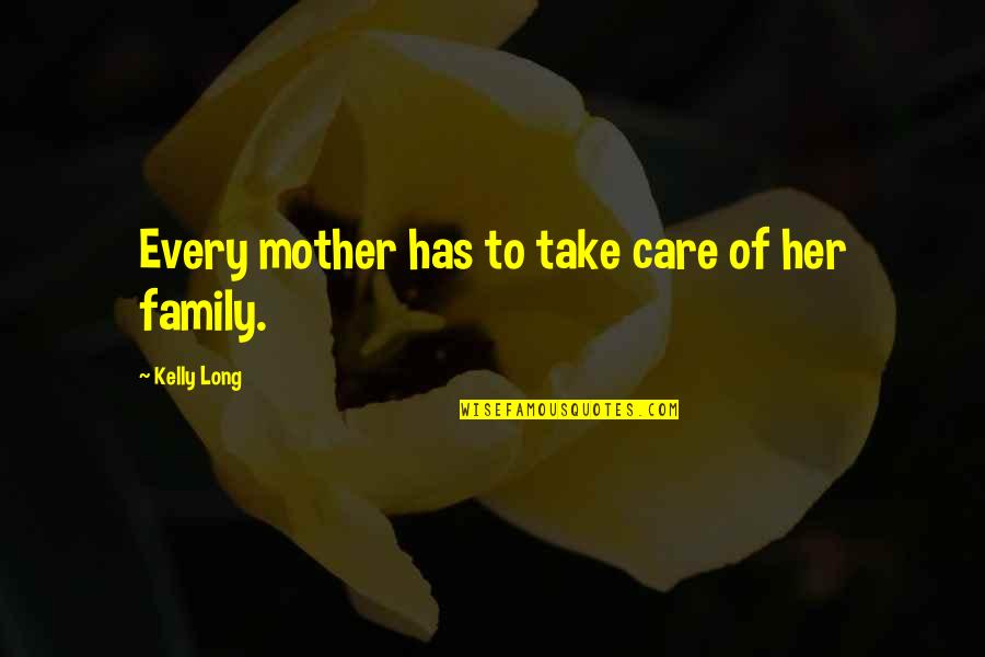 Mother Mom Quotes By Kelly Long: Every mother has to take care of her