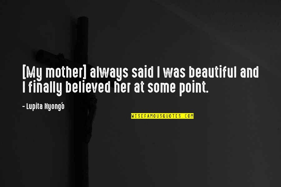 Mother Mom Quotes By Lupita Nyong'o: [My mother] always said I was beautiful and