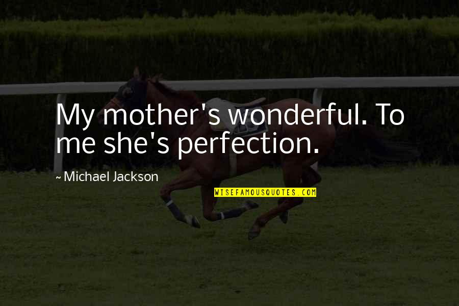 Mother Mom Quotes By Michael Jackson: My mother's wonderful. To me she's perfection.