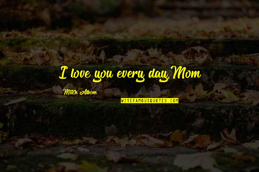 Mother Mom Quotes By Mitch Albom: I love you every day,Mom