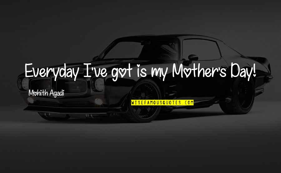 Mother Mom Quotes By Mohith Agadi: Everyday I've got is my Mother's Day!
