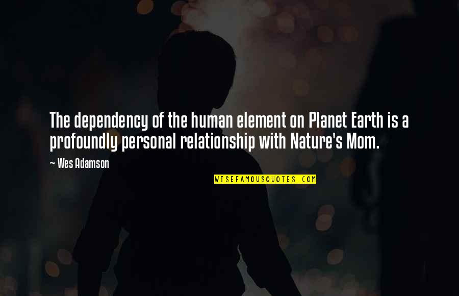 Mother Mom Quotes By Wes Adamson: The dependency of the human element on Planet