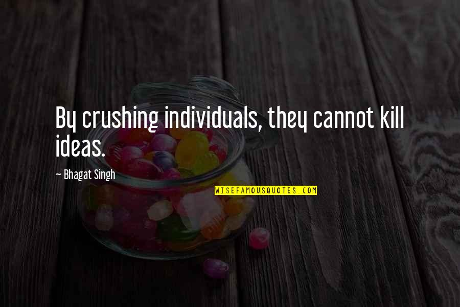 Mother Scriptures Quotes By Bhagat Singh: By crushing individuals, they cannot kill ideas.