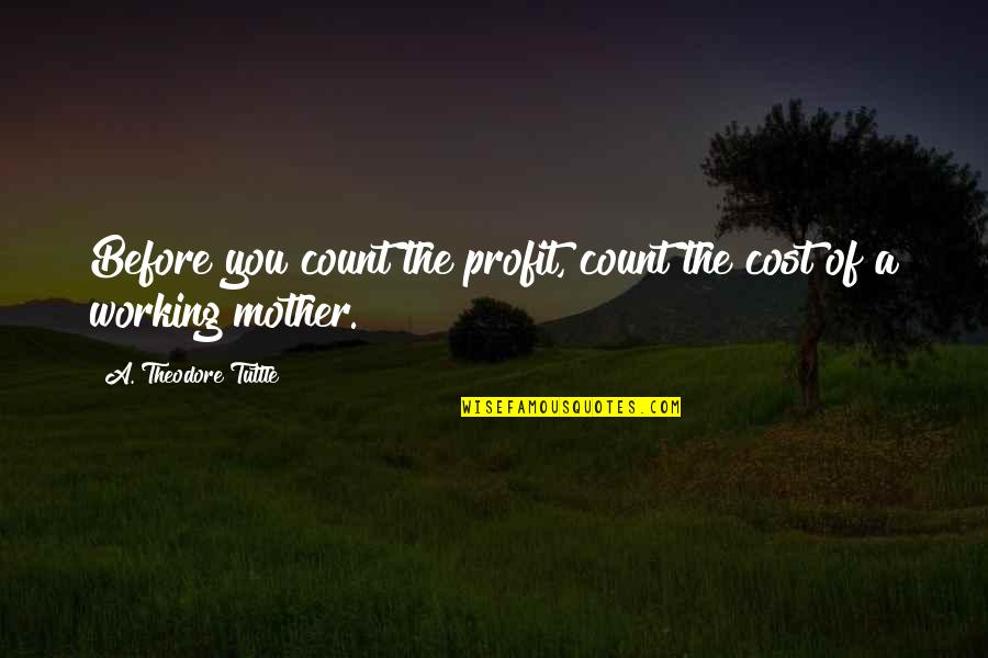 Mother Theodore Quotes By A. Theodore Tuttle: Before you count the profit, count the cost