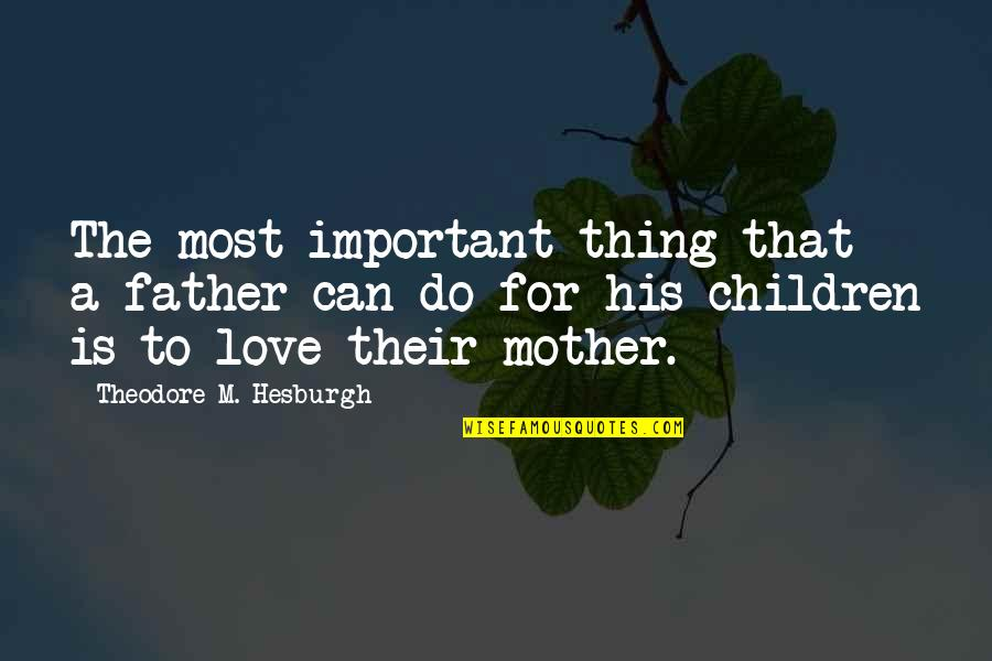 Mother Theodore Quotes By Theodore M. Hesburgh: The most important thing that a father can