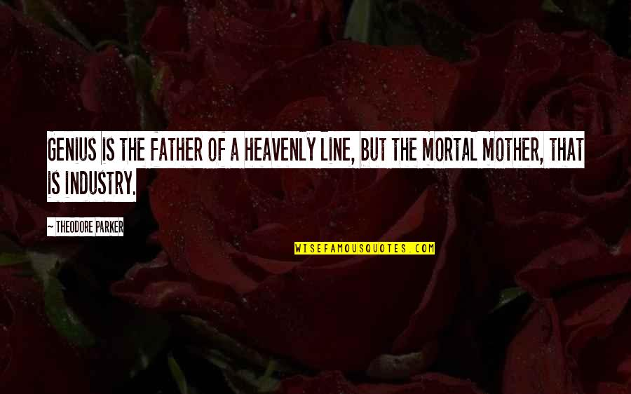 Mother Theodore Quotes By Theodore Parker: Genius is the father of a heavenly line,