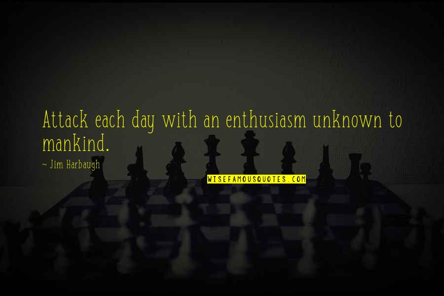 Mother Who Has Died Quotes By Jim Harbaugh: Attack each day with an enthusiasm unknown to