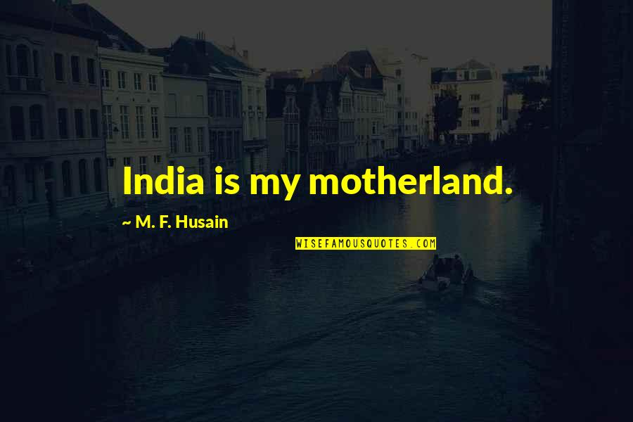 Motherland India Quotes By M. F. Husain: India is my motherland.