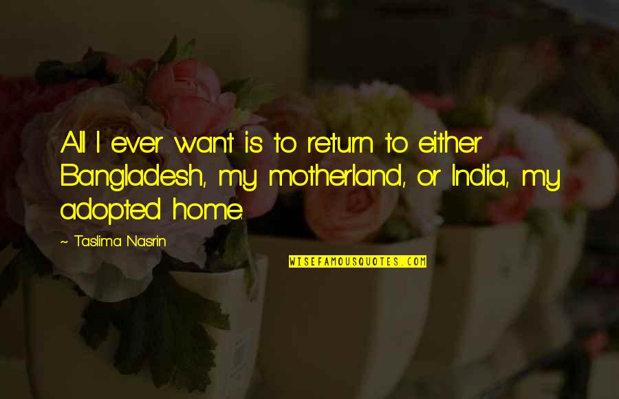Motherland India Quotes By Taslima Nasrin: All I ever want is to return to