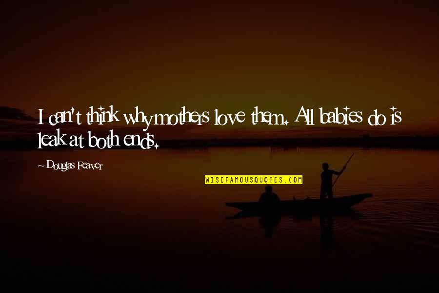 Mothers And Babies Quotes By Douglas Feaver: I can't think why mothers love them. All