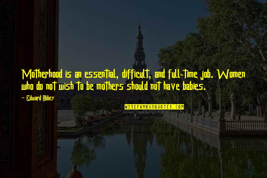 Mothers And Babies Quotes By Edward Abbey: Motherhood is an essential, difficult, and full-time job.