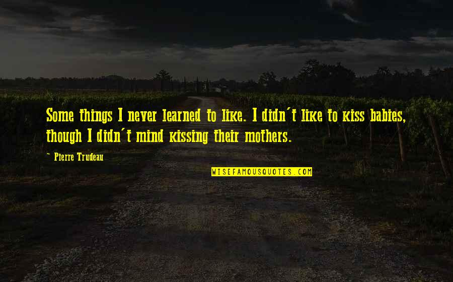 Mothers And Babies Quotes By Pierre Trudeau: Some things I never learned to like. I