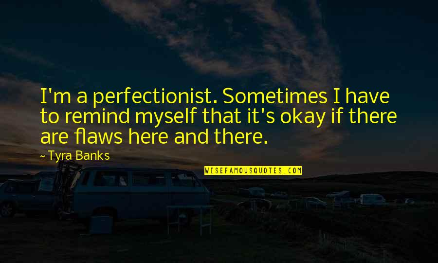 Mothers Day And Fathers Day Quotes By Tyra Banks: I'm a perfectionist. Sometimes I have to remind