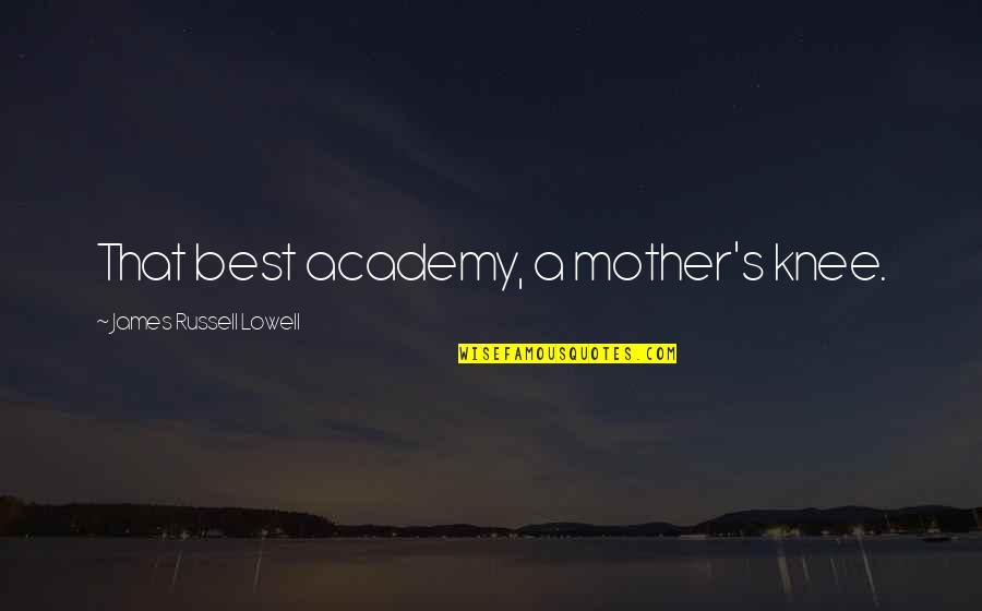 Mother's Day Without Mom Quotes By James Russell Lowell: That best academy, a mother's knee.