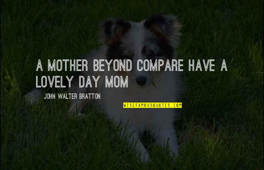 Mother's Day Without Mom Quotes By John Walter Bratton: A mother beyond compare Have a lovely day