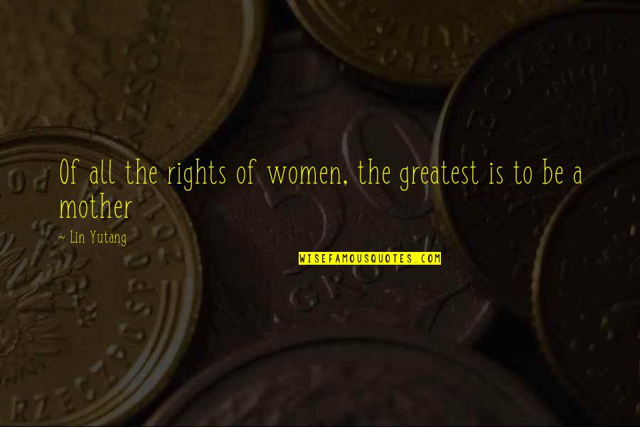 Mother's Day Without Mom Quotes By Lin Yutang: Of all the rights of women, the greatest