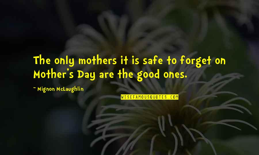 Mother's Day Without Mom Quotes By Mignon McLaughlin: The only mothers it is safe to forget