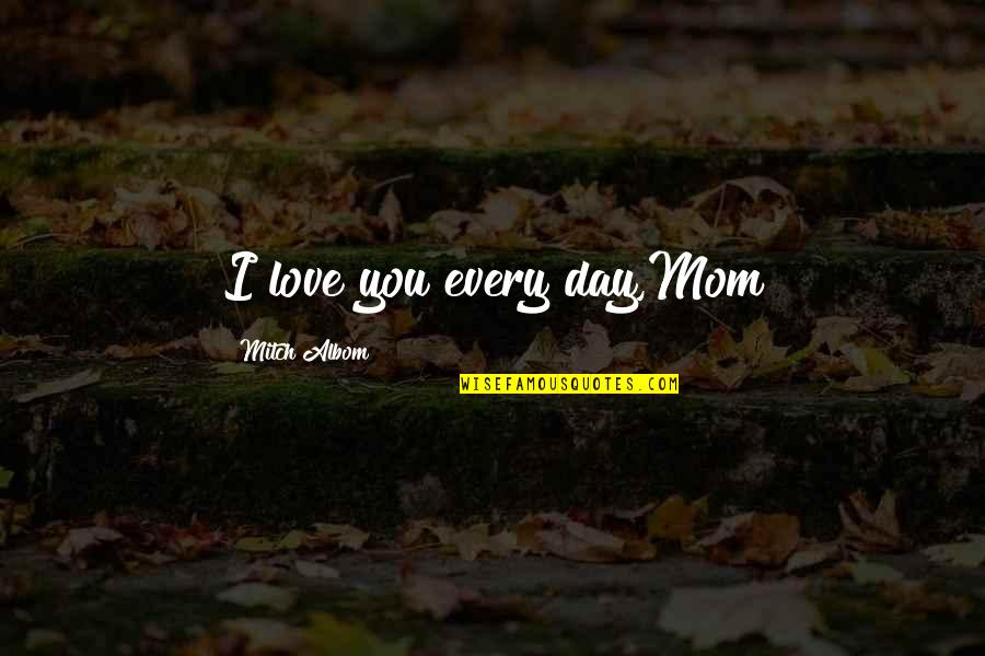 Mother's Day Without Mom Quotes By Mitch Albom: I love you every day,Mom