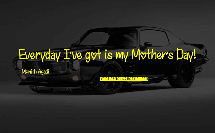 Mother's Day Without Mom Quotes By Mohith Agadi: Everyday I've got is my Mother's Day!