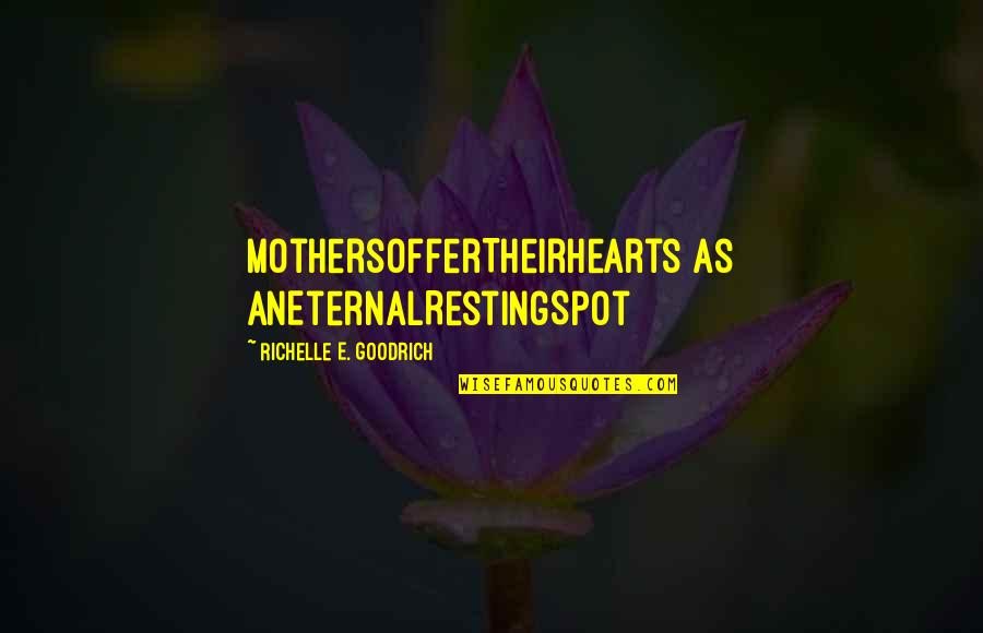 Mother's Day Without Mom Quotes By Richelle E. Goodrich: MothersOfferTheirHearts as anEternalRestingSpot