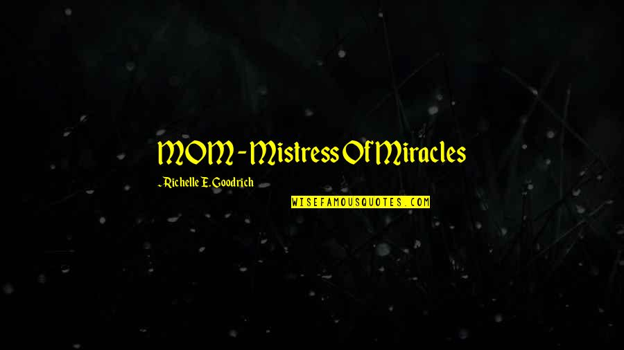 Mother's Day Without Mom Quotes By Richelle E. Goodrich: MOM - Mistress Of Miracles