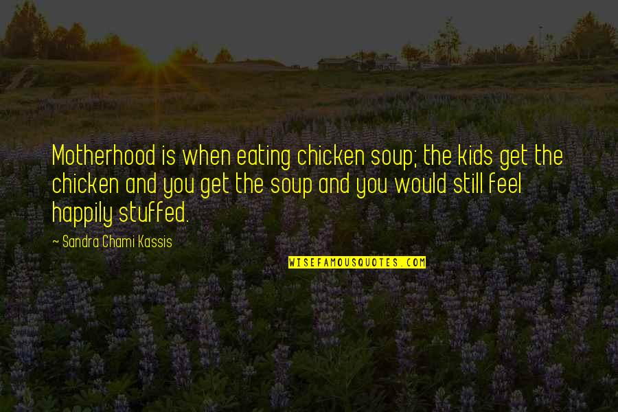 Mother's Day Without Mom Quotes By Sandra Chami Kassis: Motherhood is when eating chicken soup; the kids