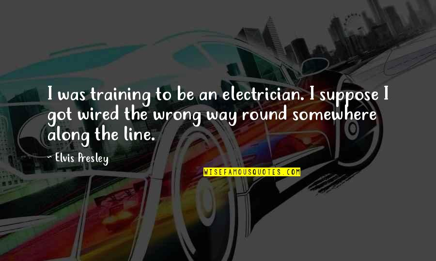 Mothers Favourite Quotes By Elvis Presley: I was training to be an electrician. I