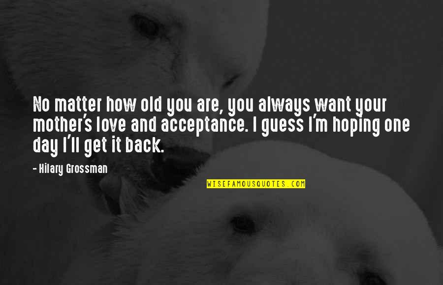 Mothers Love For Daughters Quotes By Hilary Grossman: No matter how old you are, you always