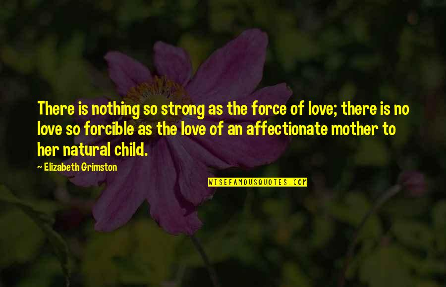Mother's Love For Their Child Quotes By Elizabeth Grimston: There is nothing so strong as the force