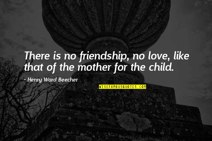 Mother's Love For Their Child Quotes By Henry Ward Beecher: There is no friendship, no love, like that