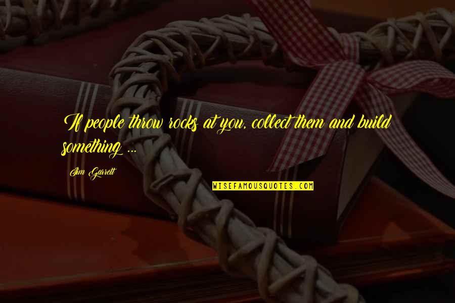 Motivation And Fitness Quotes By Jim Garrett: If people throw rocks at you, collect them