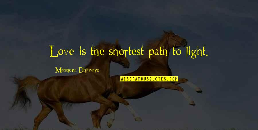 Motivation And Fitness Quotes By Matshona Dhliwayo: Love is the shortest path to light.