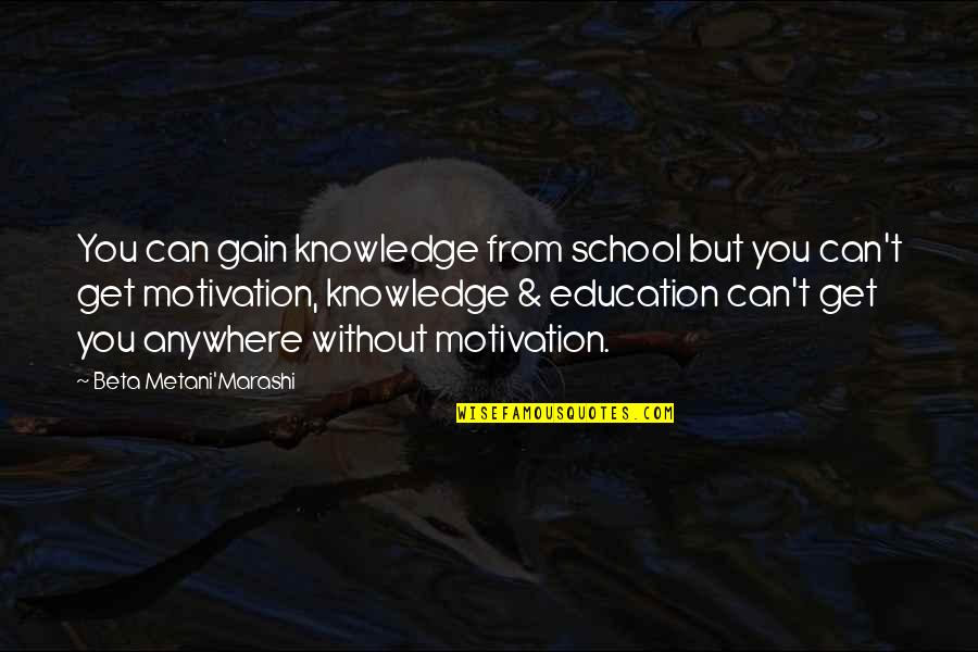 Motivation For School Quotes By Beta Metani'Marashi: You can gain knowledge from school but you
