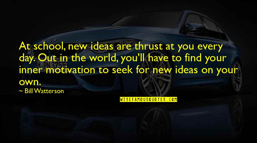 Motivation For School Quotes By Bill Watterson: At school, new ideas are thrust at you
