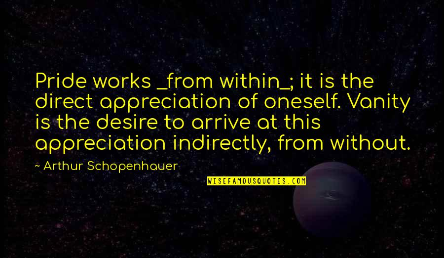Motivation Peter Cosgrove Quotes By Arthur Schopenhauer: Pride works _from within_; it is the direct