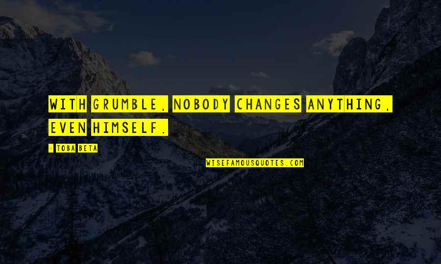 Motivation Peter Cosgrove Quotes By Toba Beta: With grumble, nobody changes anything, even himself.