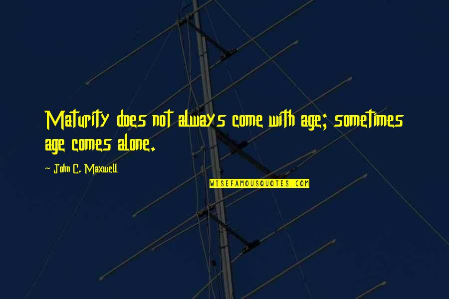 Motivational Age Quotes By John C. Maxwell: Maturity does not always come with age; sometimes
